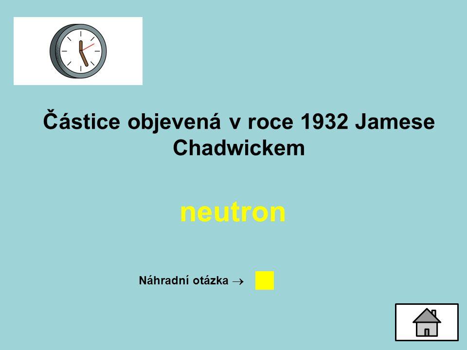 Částice objevená v roce 1932 Jamese Chadwickem neutron Náhradní otázka 