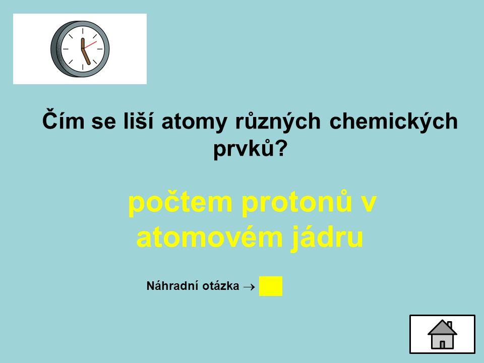 Čím se liší atomy různých chemických prvků? počtem protonů v atomovém jádru Náhradní otázka 