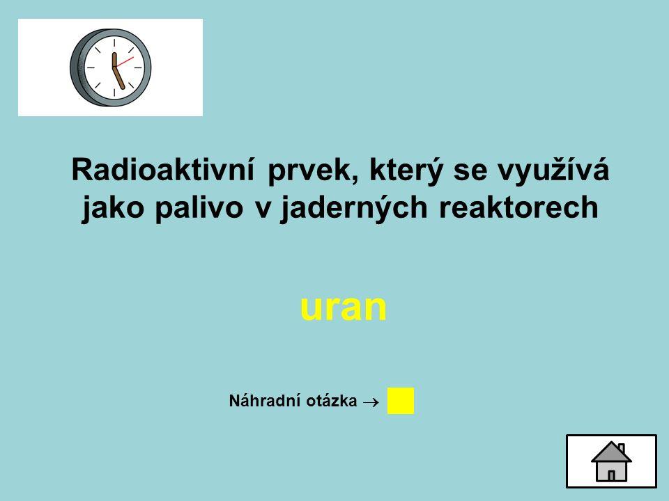 Radioaktivní prvek, který se využívá jako palivo v jaderných reaktorech uran Náhradní otázka 