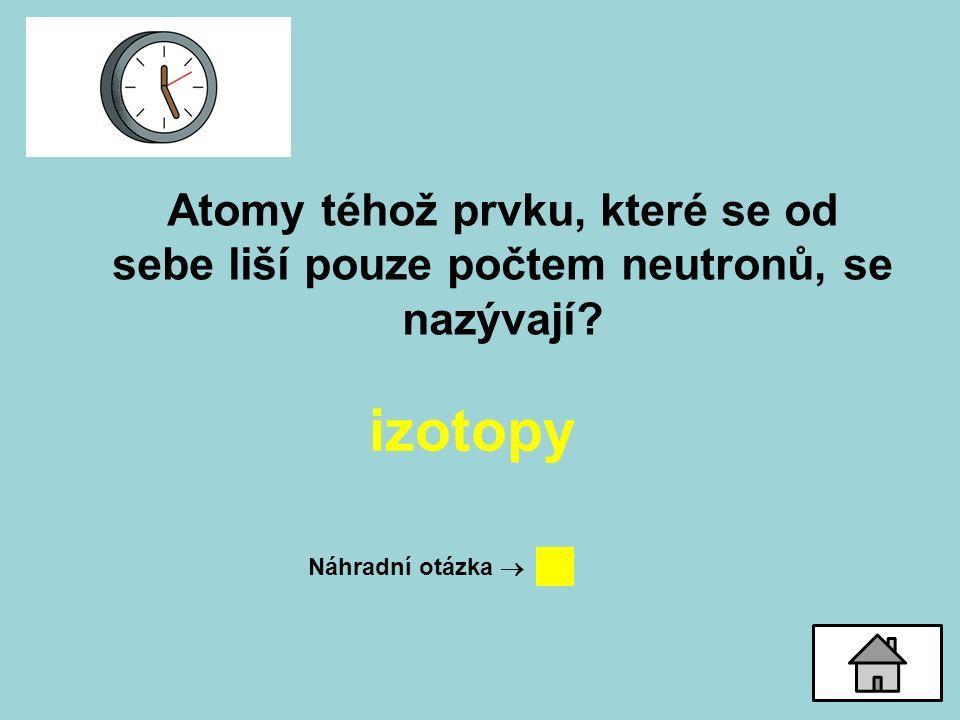 Atomy téhož prvku, které se od sebe liší pouze počtem neutronů, se nazývají.