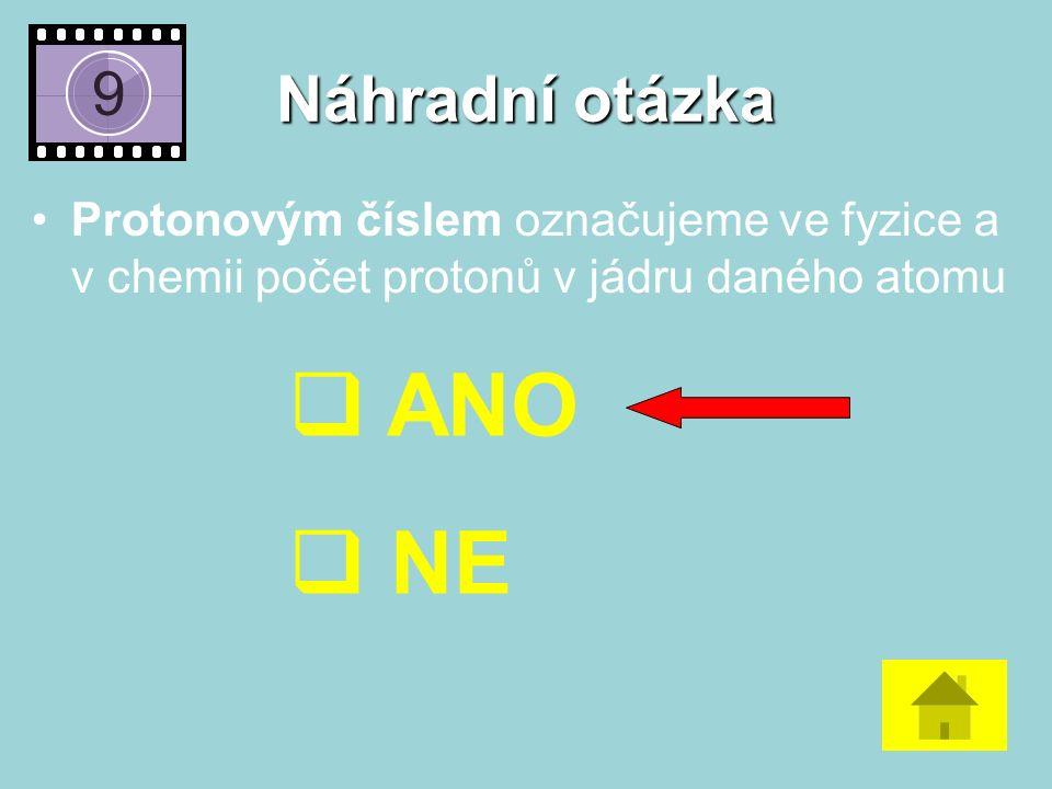 Náhradní otázka Protonovým číslem označujeme ve fyzice a v chemii počet protonů v jádru daného atomu  ANO  NE