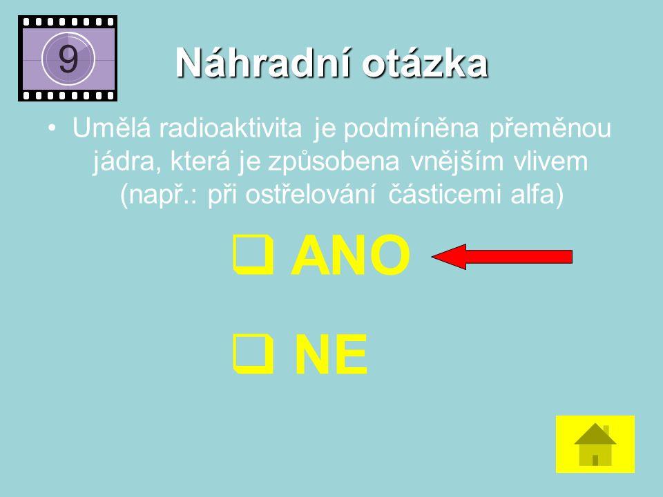Náhradní otázka Umělá radioaktivita je podmíněna přeměnou jádra, která je způsobena vnějším vlivem (např.: při ostřelování částicemi alfa)  ANO  NE