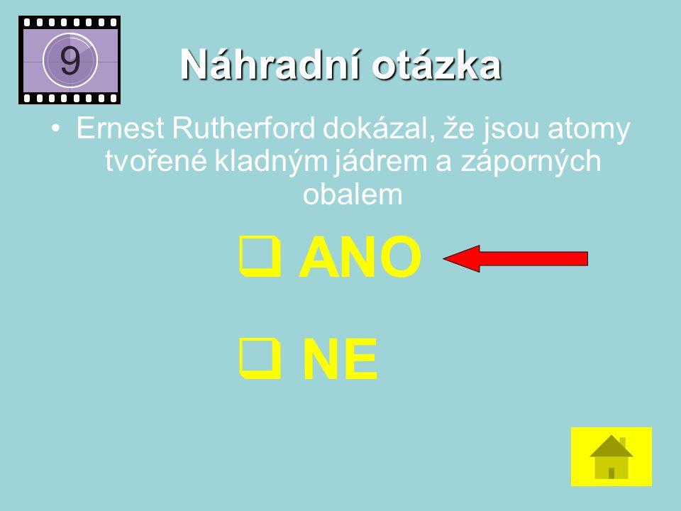 Náhradní otázka Ernest Rutherford dokázal, že jsou atomy tvořené kladným jádrem a záporných obalem  ANO  NE
