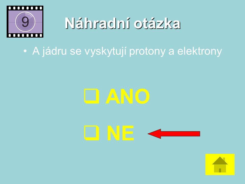 Náhradní otázka A jádru se vyskytují protony a elektrony  ANO  NE