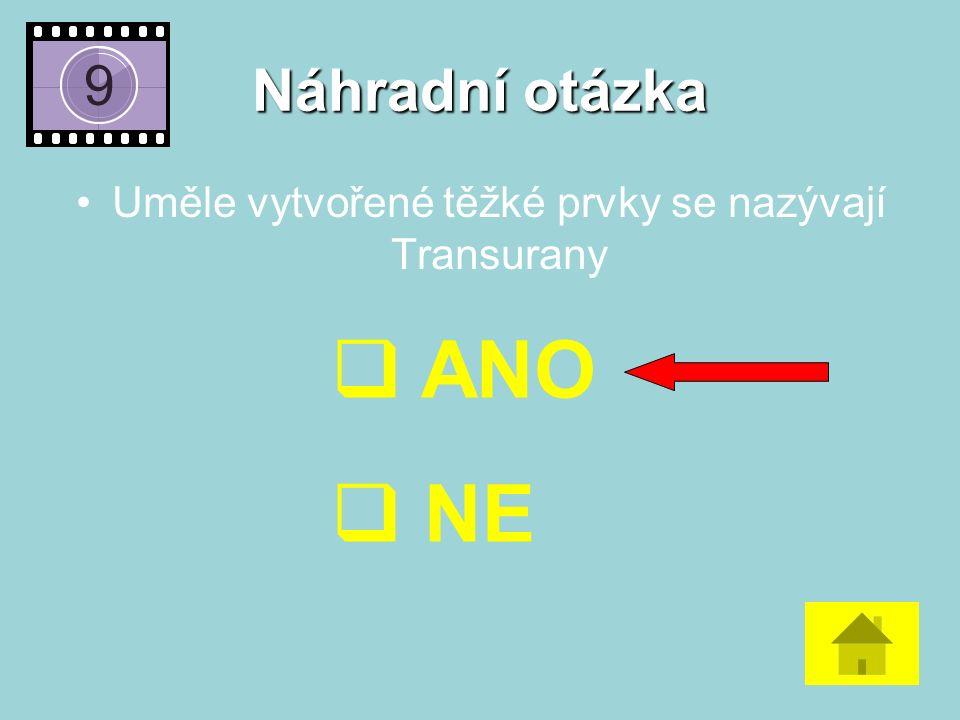 Náhradní otázka Uměle vytvořené těžké prvky se nazývají Transurany  ANO  NE