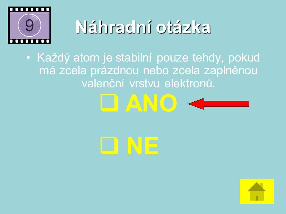 Náhradní otázka Každý atom je stabilní pouze tehdy, pokud má zcela prázdnou nebo zcela zaplněnou valenční vrstvu elektronů.