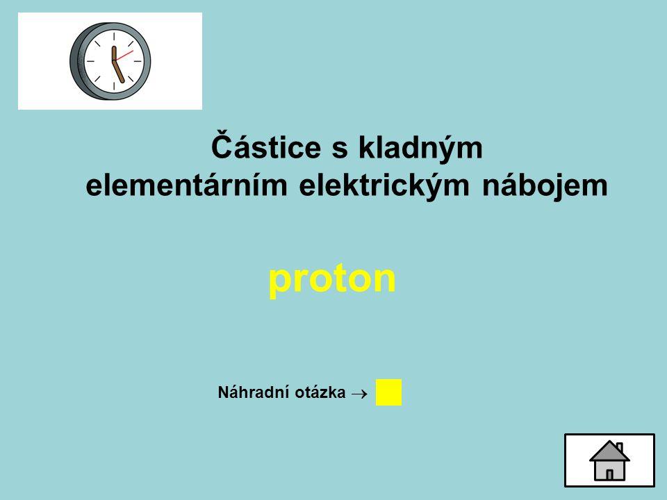 Částice s kladným elementárním elektrickým nábojem proton Náhradní otázka 
