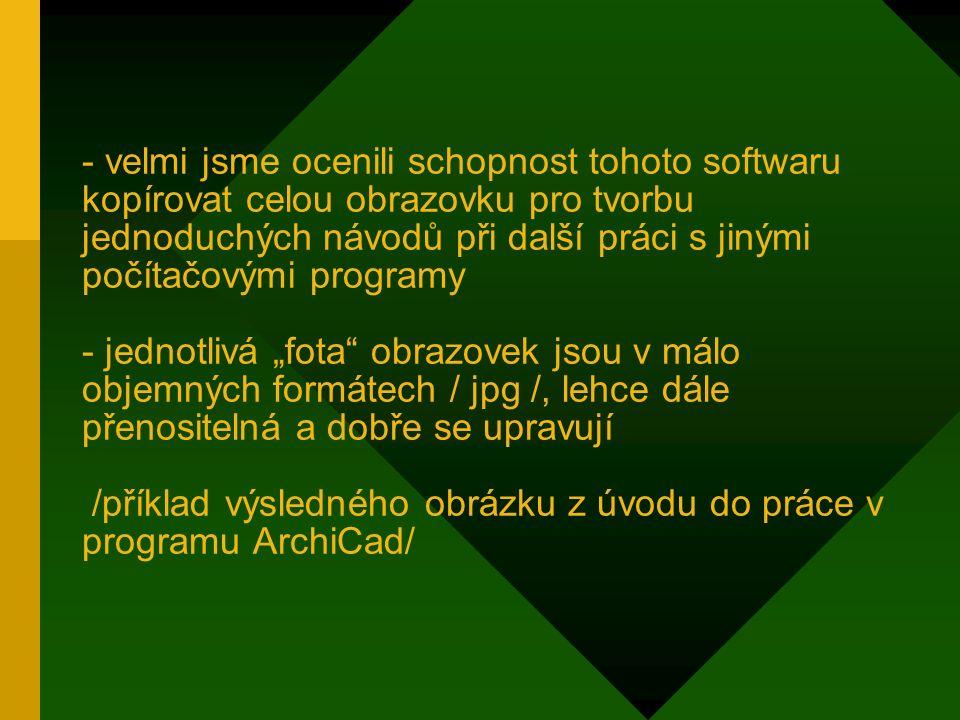 """- velmi jsme ocenili schopnost tohoto softwaru kopírovat celou obrazovku pro tvorbu jednoduchých návodů při další práci s jinými počítačovými programy - jednotlivá """"fota obrazovek jsou v málo objemných formátech / jpg /, lehce dále přenositelná a dobře se upravují /příklad výsledného obrázku z úvodu do práce v programu ArchiCad/"""