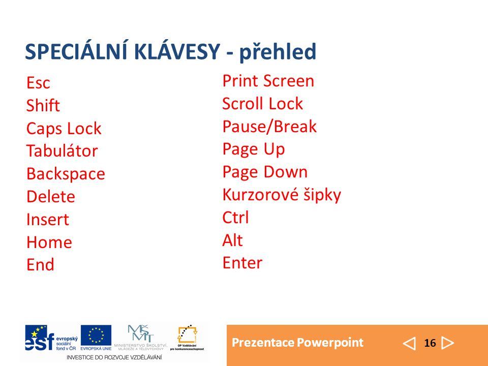Prezentace Powerpoint 16 SPECIÁLNÍ KLÁVESY - přehled Esc Shift Caps Lock Tabulátor Backspace Delete Insert Home End Print Screen Scroll Lock Pause/Break Page Up Page Down Kurzorové šipky Ctrl Alt Enter