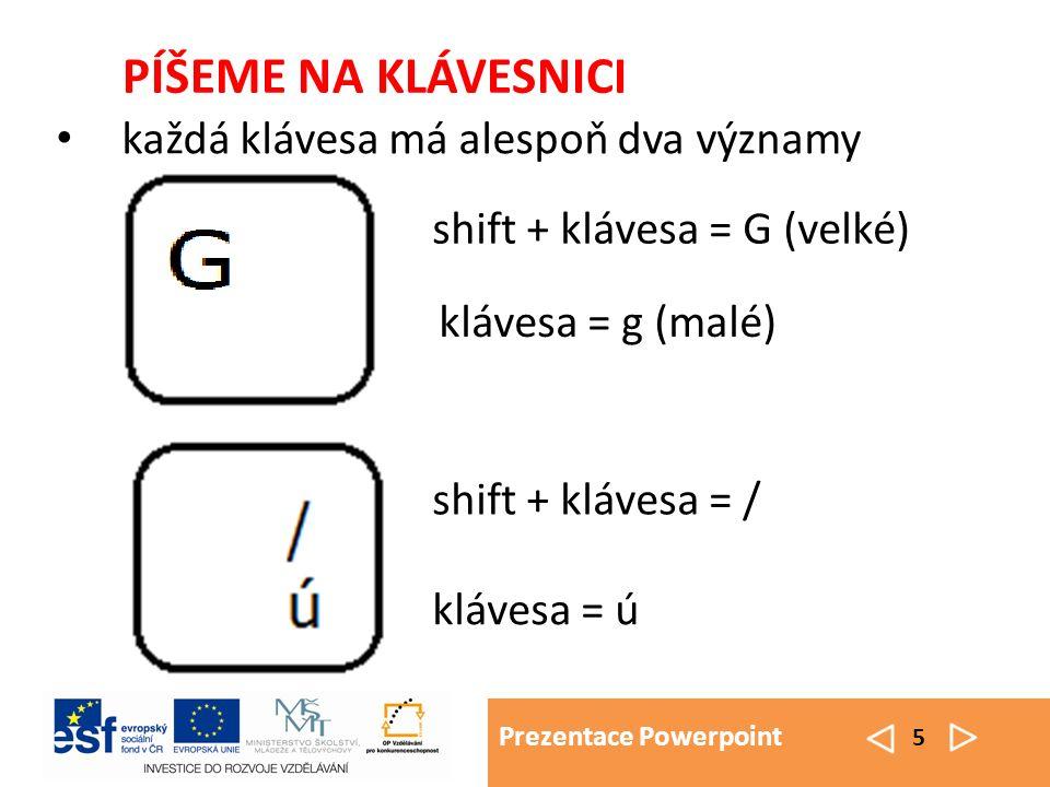 Prezentace Powerpoint 5 PÍŠEME NA KLÁVESNICI každá klávesa má alespoň dva významy shift + klávesa = / klávesa = ú klávesa = g (malé) shift + klávesa =