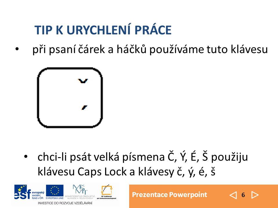 Prezentace Powerpoint 6 TIP K URYCHLENÍ PRÁCE při psaní čárek a háčků používáme tuto klávesu chci-li psát velká písmena Č, Ý, É, Š použiju klávesu Cap