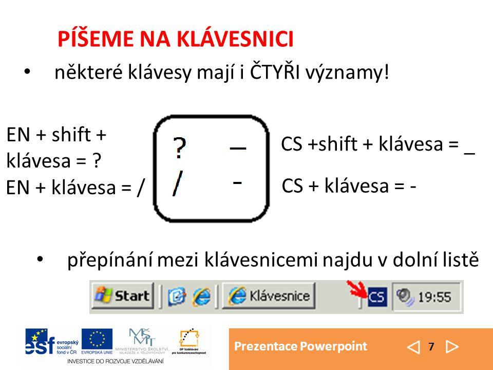 Prezentace Powerpoint 7 PÍŠEME NA KLÁVESNICI některé klávesy mají i ČTYŘI významy! EN + shift + klávesa = ? EN + klávesa = / CS + klávesa = - CS +shif