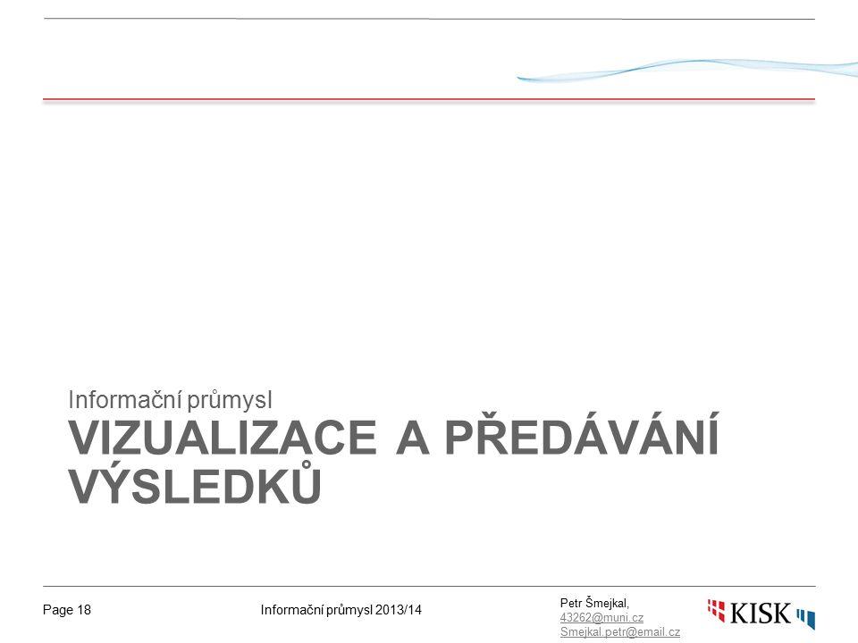 Informační průmysl 2013/14Page 18 Petr Šmejkal, 43262@muni.cz 43262@muni.cz Smejkal.petr@email.cz VIZUALIZACE A PŘEDÁVÁNÍ VÝSLEDKŮ Informační průmysl