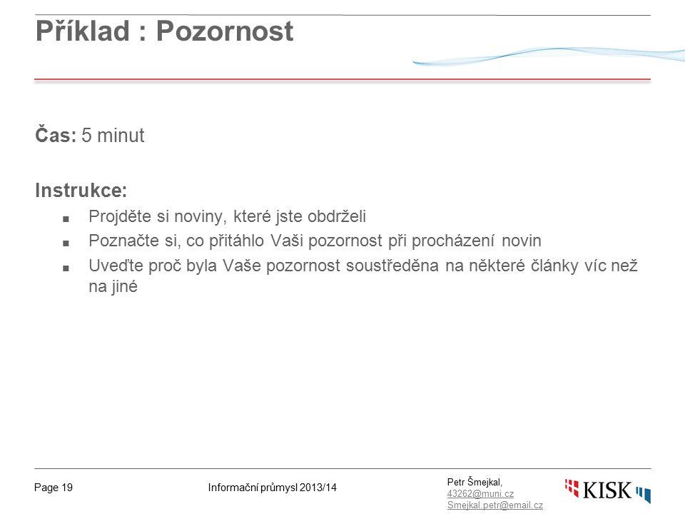 Informační průmysl 2013/14Page 19 Petr Šmejkal, 43262@muni.cz 43262@muni.cz Smejkal.petr@email.cz Příklad : Pozornost Čas: 5 minut Instrukce: ■ Projděte si noviny, které jste obdrželi ■ Poznačte si, co přitáhlo Vaši pozornost při procházení novin ■ Uveďte proč byla Vaše pozornost soustředěna na některé články víc než na jiné
