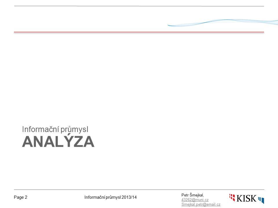 Informační průmysl 2013/14Page 3 Petr Šmejkal, 43262@muni.cz 43262@muni.cz Smejkal.petr@email.cz Analýza dat ■ Sledujeme trendy – nárůst, průměr, odchylky, časové osy, rozptyly ■ hledáme vzory a zákonitosti ■ posuzujeme vliv externích faktorů, sezónních obměn, náhodných událostí a cyklických trendů ■ Statistické metody ■ průměr – součet položek v sadě/počtem položek ■ medián - hodnota, jež dělí řadu podle velikosti seřazených výsledků na dvě stejně početné poloviny ■ modus – nejčastěji se vyskytující hodnota v sadě dat ■ odchylky - rozsah – rozdíl mezi největší a nejmenší hodnotou; standardní odchylka – ke zjištění odchylky od průměru