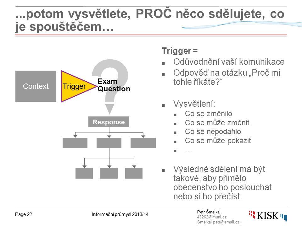 """Informační průmysl 2013/14Page 22 Petr Šmejkal, 43262@muni.cz 43262@muni.cz Smejkal.petr@email.cz...potom vysvětlete, PROČ něco sdělujete, co je spouštěčem… Trigger = ■ Odůvodnění vaší komunikace ■ Odpověď na otázku """"Proč mi tohle říkáte? ■ Vysvětlení: ■ Co se změnilo ■ Co se může změnit ■ Co se nepodařilo ■ Co se může pokazit ■ … ■ Výsledné sdělení má být takové, aby přimělo obecenstvo ho poslouchat nebo si ho přečíst."""