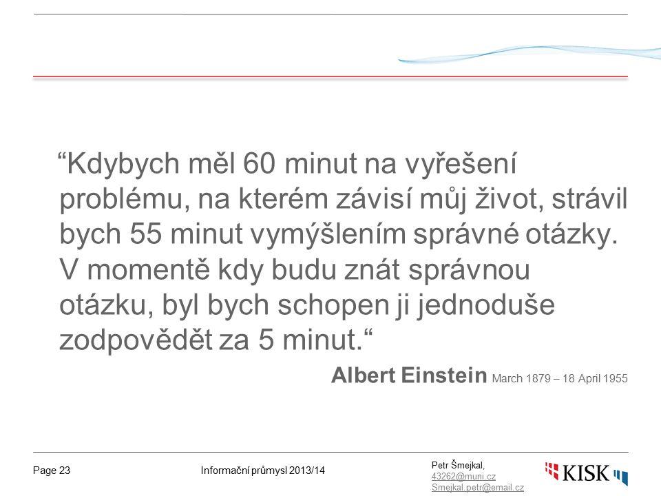 Informační průmysl 2013/14Page 23 Petr Šmejkal, 43262@muni.cz 43262@muni.cz Smejkal.petr@email.cz Kdybych měl 60 minut na vyřešení problému, na kterém závisí můj život, strávil bych 55 minut vymýšlením správné otázky.
