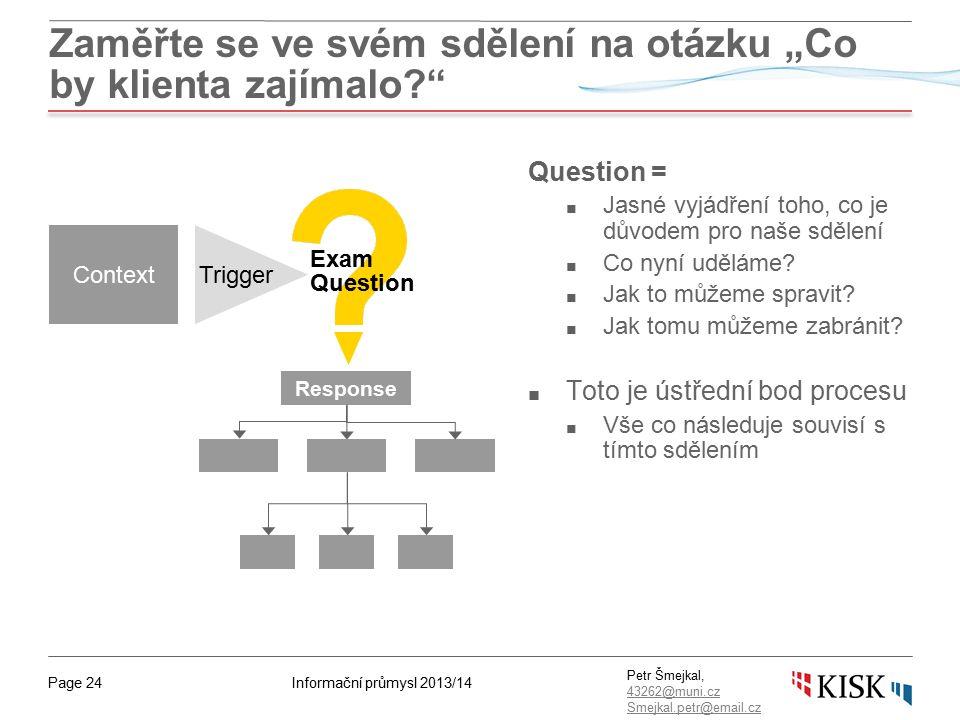 """Informační průmysl 2013/14Page 24 Petr Šmejkal, 43262@muni.cz 43262@muni.cz Smejkal.petr@email.cz Zaměřte se ve svém sdělení na otázku """"Co by klienta zajímalo Question = ■ Jasné vyjádření toho, co je důvodem pro naše sdělení ■ Co nyní uděláme."""