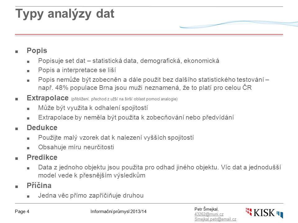 Informační průmysl 2013/14Page 15 Petr Šmejkal, 43262@muni.cz 43262@muni.cz Smejkal.petr@email.cz Příklad – čistě kvalitativní konverze Využití vizualizací k vytvoření sdělení Data Cílem bylo shromáždit potřeby vedení do srozumitelné podoby Data byla sbírána podle požadavků vedení na jejich strategické potřeby pro rok 12/13 Data byla získána při 13-ti hodinovém interview založeném na otevřených otázkách Data nabízela přibližně 30 možných projektů k dokončení Shlukování/ kódování První seskupování se udělalo tak, aby se seskupili podobné projekty (podle přirozené podobnosti) Pro každý projekt se stanovily dvě hodnoty, které byly subjektivně popsány: 1) schopnost projekt provést se současnými kapacitami, 2) míra důležitosti a dopadu pro vedení Data pak byly vloženy do diagramu níže Výstup