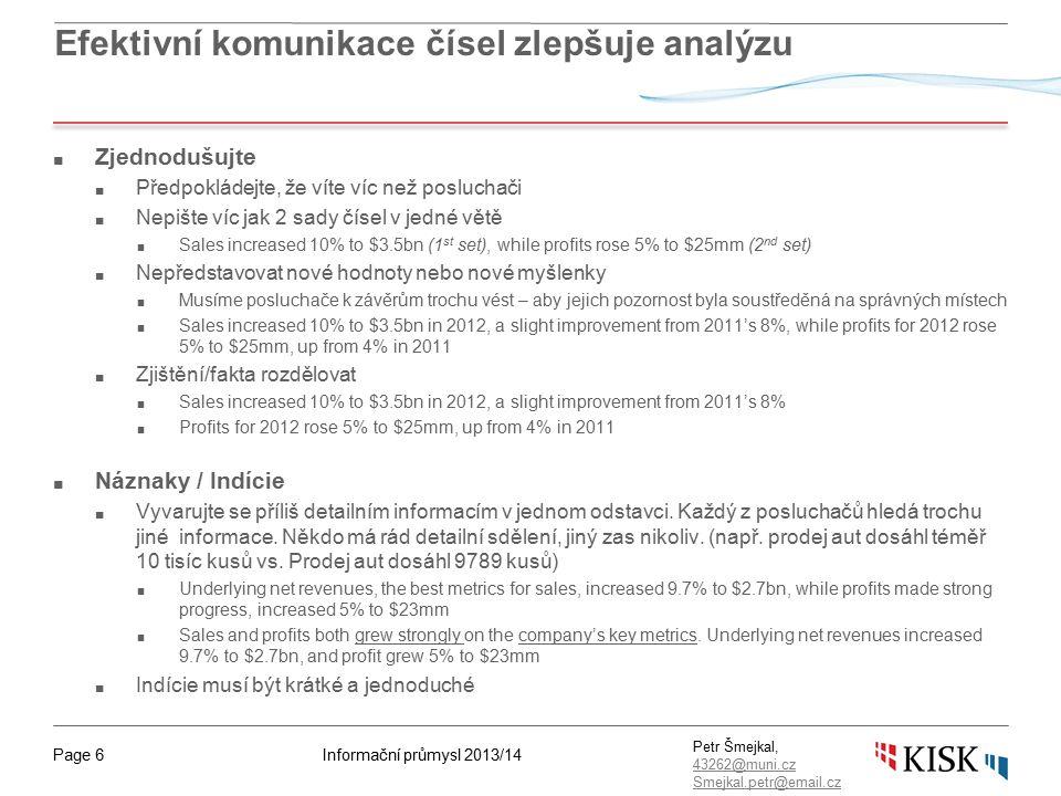 Informační průmysl 2013/14Page 6 Petr Šmejkal, 43262@muni.cz 43262@muni.cz Smejkal.petr@email.cz Efektivní komunikace čísel zlepšuje analýzu ■ Zjednodušujte ■ Předpokládejte, že víte víc než posluchači ■ Nepište víc jak 2 sady čísel v jedné větě ■ Sales increased 10% to $3.5bn (1 st set), while profits rose 5% to $25mm (2 nd set) ■ Nepředstavovat nové hodnoty nebo nové myšlenky ■ Musíme posluchače k závěrům trochu vést – aby jejich pozornost byla soustředěná na správných místech ■ Sales increased 10% to $3.5bn in 2012, a slight improvement from 2011's 8%, while profits for 2012 rose 5% to $25mm, up from 4% in 2011 ■ Zjištění/fakta rozdělovat ■ Sales increased 10% to $3.5bn in 2012, a slight improvement from 2011's 8% ■ Profits for 2012 rose 5% to $25mm, up from 4% in 2011 ■ Náznaky / Indície ■ Vyvarujte se příliš detailním informacím v jednom odstavci.