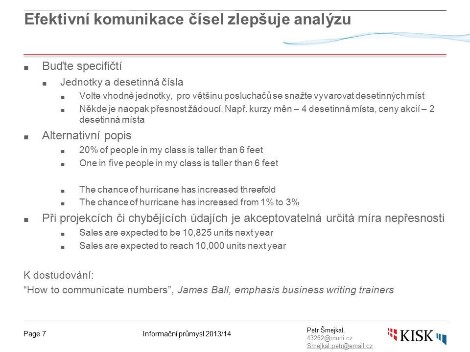 Informační průmysl 2013/14Page 7 Petr Šmejkal, 43262@muni.cz 43262@muni.cz Smejkal.petr@email.cz Efektivní komunikace čísel zlepšuje analýzu ■ Buďte specifičtí ■ Jednotky a desetinná čísla ■ Volte vhodné jednotky, pro většinu posluchačů se snažte vyvarovat desetinných míst ■ Někde je naopak přesnost žádoucí.