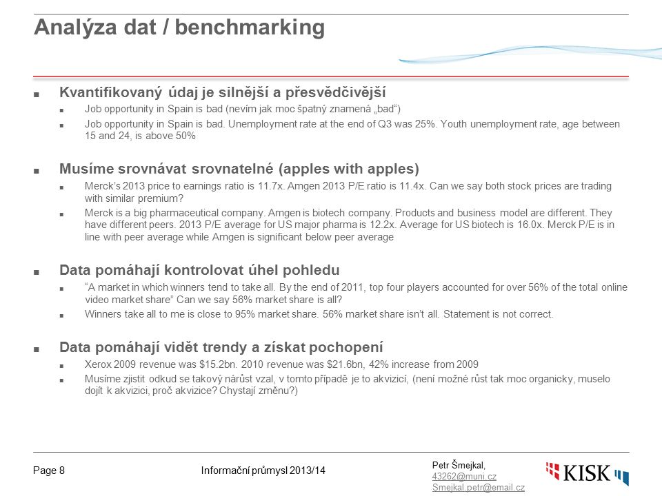 Informační průmysl 2013/14Page 9 Petr Šmejkal, 43262@muni.cz 43262@muni.cz Smejkal.petr@email.cz Benchmarking – porovnání skupiny stejných firem ■ Benchmarking zvyšuje kvalitu a pomáhá zjistit: ■ Co hledaná firma dělá ■ Jak to firma a ostatní dělají ■ Jak dobře to daná firma dělá ve srovnání se sobě rovnými ■ Proč dělat benchmarking.