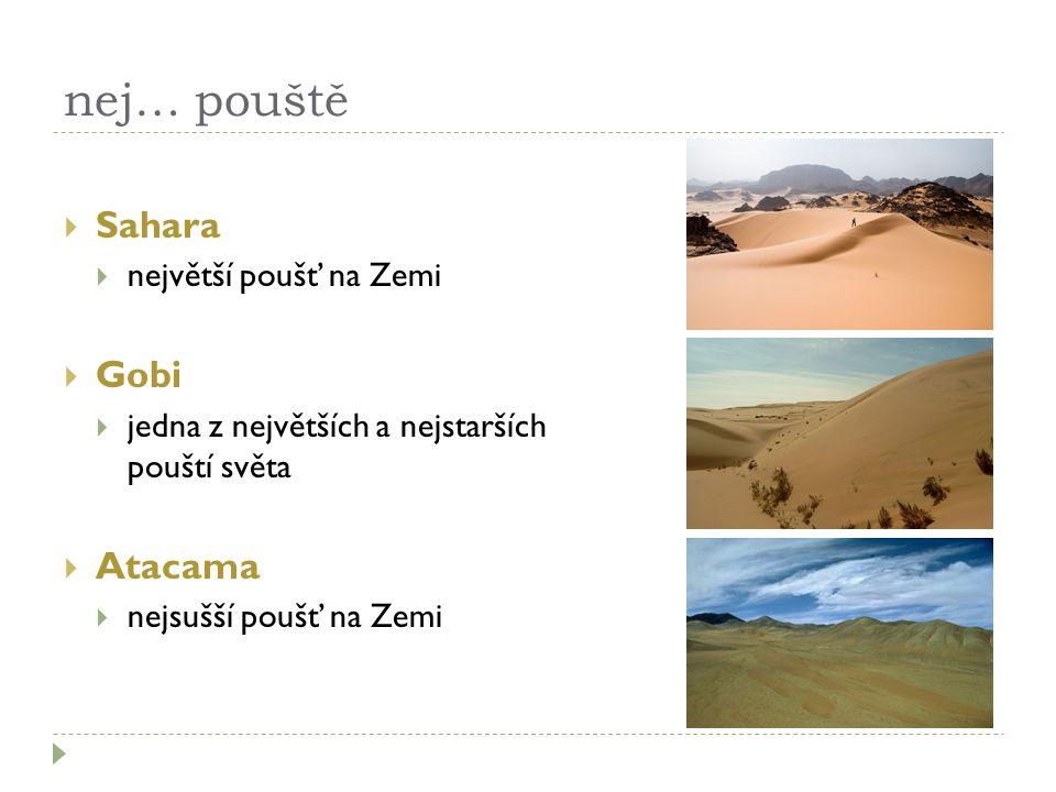 nej… pouště  Sahara  největší poušť na Zemi  Gobi  jedna z největších a nejstarších pouští světa  Atacama  nejsušší poušť na Zemi