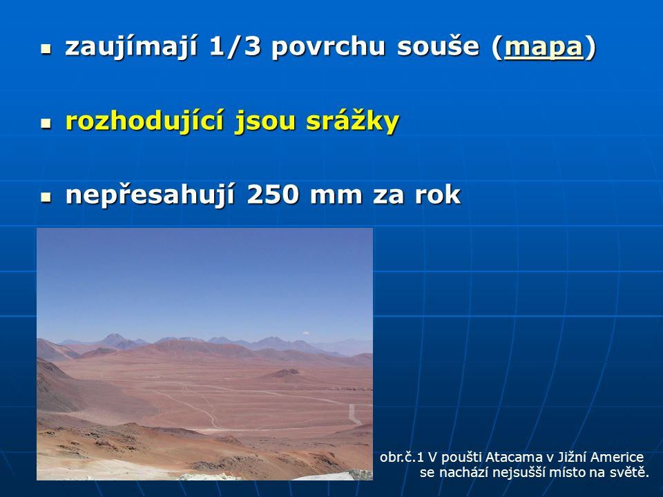 zaujímají 1/3 povrchu souše (mapa) zaujímají 1/3 povrchu souše (mapa)mapa rozhodující jsou srážky rozhodující jsou srážky nepřesahují 250 mm za rok nepřesahují 250 mm za rok obr.č.1 V poušti Atacama v Jižní Americe se nachází nejsušší místo na světě.