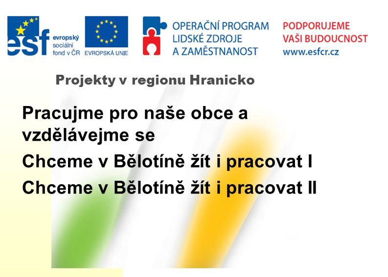 Projekty v regionu Hranicko Pracujme pro naše obce a vzdělávejme se Chceme v Bělotíně žít i pracovat I Chceme v Bělotíně žít i pracovat II