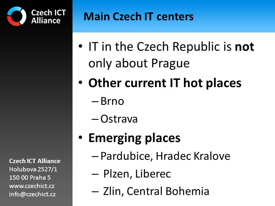 Main Czech IT centers IT in the Czech Republic is not only about Prague Other current IT hot places – Brno – Ostrava Emerging places – Pardubice, Hradec Kralove – Plzen, Liberec – Zlin, Central Bohemia Czech ICT Alliance Holubova 2527/1 150 00 Praha 5 www.czechict.cz info@czechict.cz