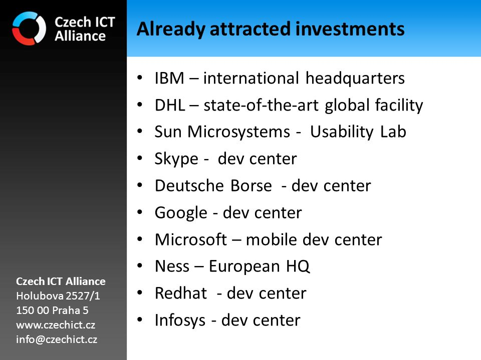Already attracted investments IBM – international headquarters DHL – state-of-the-art global facility Sun Microsystems - Usability Lab Skype - dev center Deutsche Borse - dev center Google - dev center Microsoft – mobile dev center Ness – European HQ Redhat - dev center Infosys - dev center Czech ICT Alliance Holubova 2527/1 150 00 Praha 5 www.czechict.cz info@czechict.cz