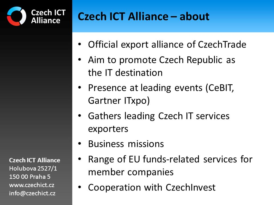 Free services for foreign partners Provided with 30 foreign CzechTrade offices Services: – Information service – Partner/Supplier Search – Trade Missions to CR – Business Trips to CR – Investment Search Czech ICT Alliance Holubova 2527/1 150 00 Praha 5 www.czechict.cz info@czechict.cz
