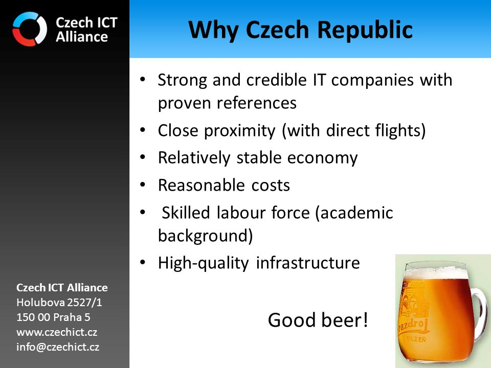 Why Czech Republic Strong and credible IT companies with proven references Close proximity (with direct flights) Relatively stable economy Reasonable costs Skilled labour force (academic background) High‐quality infrastructure Good beer.