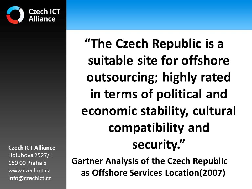 The Czech Republic is a suitable site for offshore outsourcing; highly rated in terms of political and economic stability, cultural compatibility and security. Gartner Analysis of the Czech Republic as Offshore Services Location(2007) Czech ICT Alliance Holubova 2527/1 150 00 Praha 5 www.czechict.cz info@czechict.cz