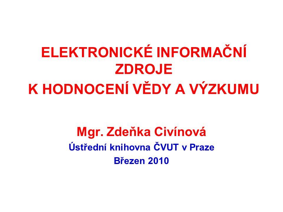 ELEKTRONICKÉ INFORMAČNÍ ZDROJE K HODNOCENÍ VĚDY A VÝZKUMU Mgr. Zdeňka Civínová Ústřední knihovna ČVUT v Praze Březen 2010
