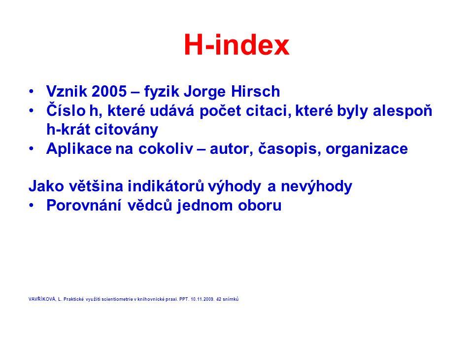H-index Vznik 2005 – fyzik Jorge Hirsch Číslo h, které udává počet citaci, které byly alespoň h-krát citovány Aplikace na cokoliv – autor, časopis, organizace Jako většina indikátorů výhody a nevýhody Porovnání vědců jednom oboru VAVŘÍKOVÁ, L.