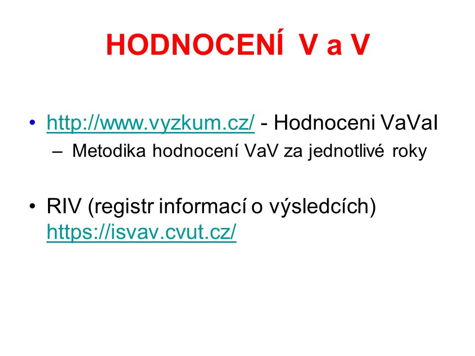 HODNOCENÍ V a V http://www.vyzkum.cz/ - Hodnoceni VaVaIhttp://www.vyzkum.cz/ – Metodika hodnocení VaV za jednotlivé roky RIV (registr informací o výsledcích) https://isvav.cvut.cz/ https://isvav.cvut.cz/