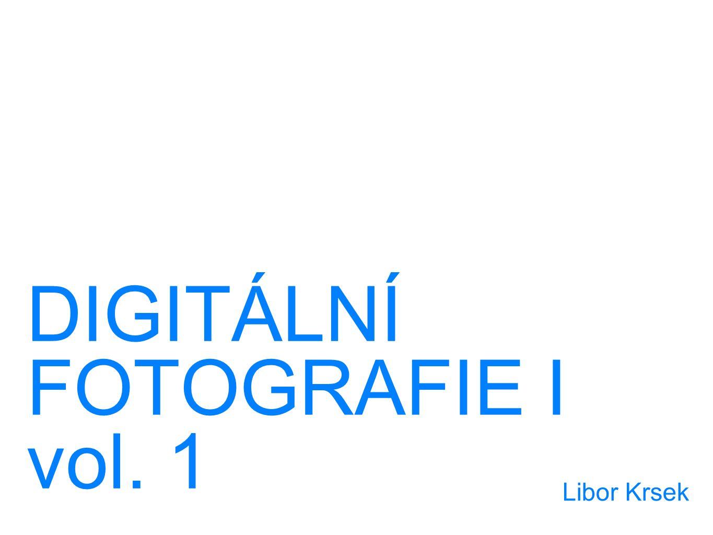 DIGITÁLNÍ FOTOGRAFIE I vol. 1 Libor Krsek