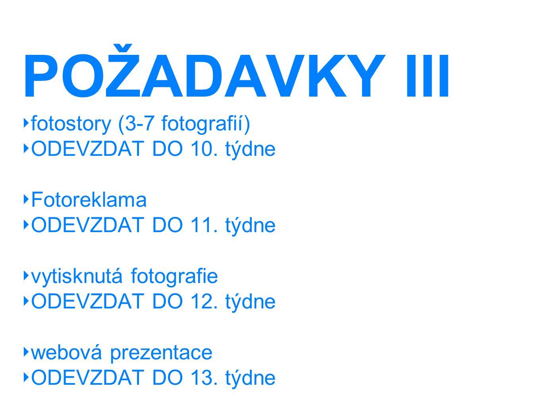POŽADAVKY III ‣ fotostory (3-7 fotografií) ‣ ODEVZDAT DO 10. týdne ‣ Fotoreklama ‣ ODEVZDAT DO 11. týdne ‣ vytisknutá fotografie ‣ ODEVZDAT DO 12. týd