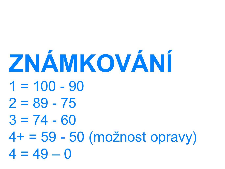 ZNÁMKOVÁNÍ 1 = 100 - 90 2 = 89 - 75 3 = 74 - 60 4+ = 59 - 50 (možnost opravy) 4 = 49 – 0