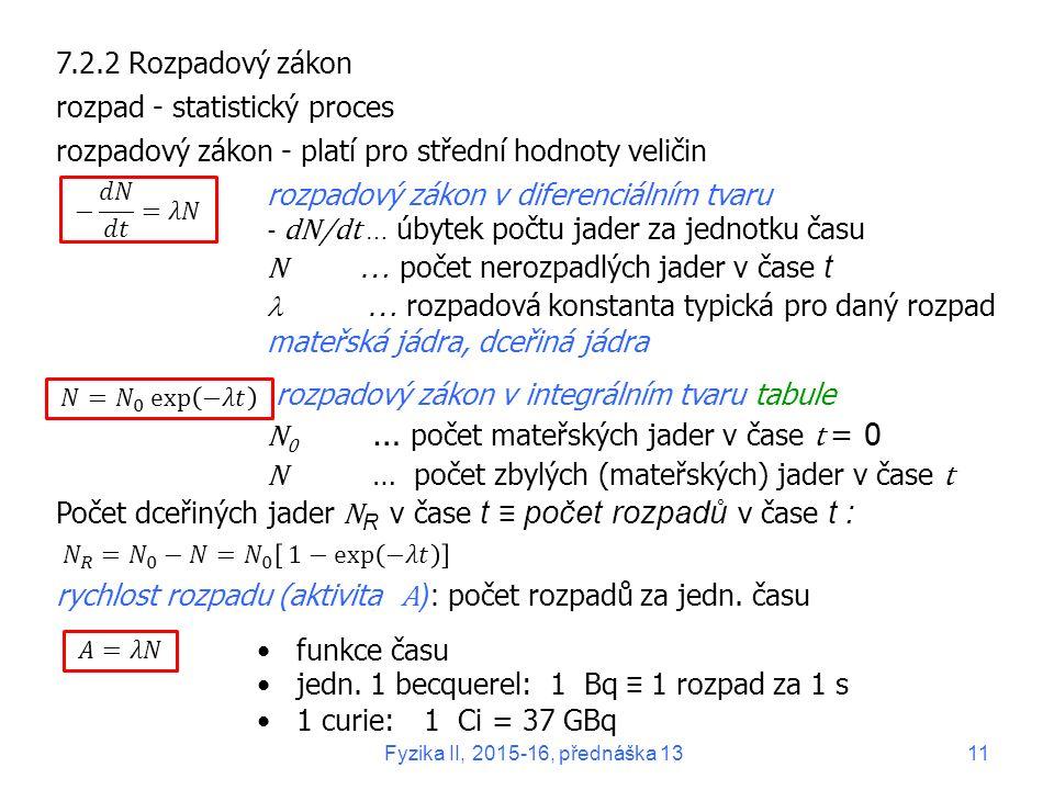 7.2.2 Rozpadový zákon rozpad - statistický proces rozpadový zákon - platí pro střední hodnoty veličin rozpadový zákon v diferenciálním tvaru - dN/dt … úbytek počtu jader za jednotku času N … počet nerozpadlých jader v čase t … rozpadová konstanta typická pro daný rozpad mateřská jádra, dceřiná jádra rozpadový zákon v integrálním tvaru tabule N 0 … počet mateřských jader v čase t = 0 N … počet zbylých (mateřských) jader v čase t Počet dceřiných jader N R v čase t ≡ počet rozpadů v čase t : rychlost rozpadu (aktivita A ): počet rozpadů za jedn.