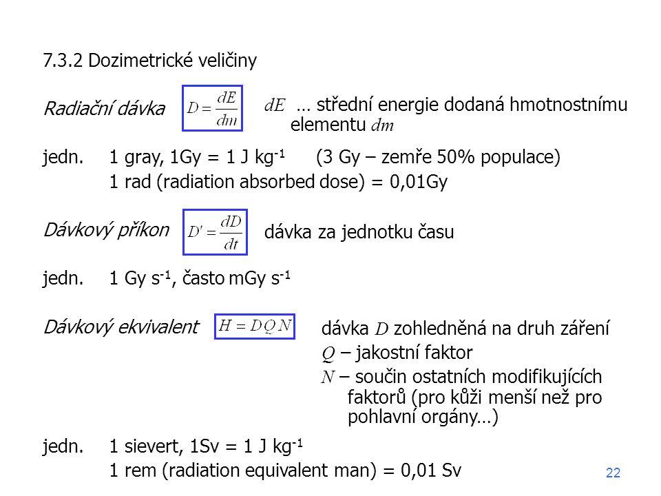 7.3.2 Dozimetrické veličiny Radiační dávka jedn. 1 gray, 1Gy = 1 J kg -1 1 rad (radiation absorbed dose) = 0,01Gy Dávkový příkon jedn. 1 Gy s -1, čast