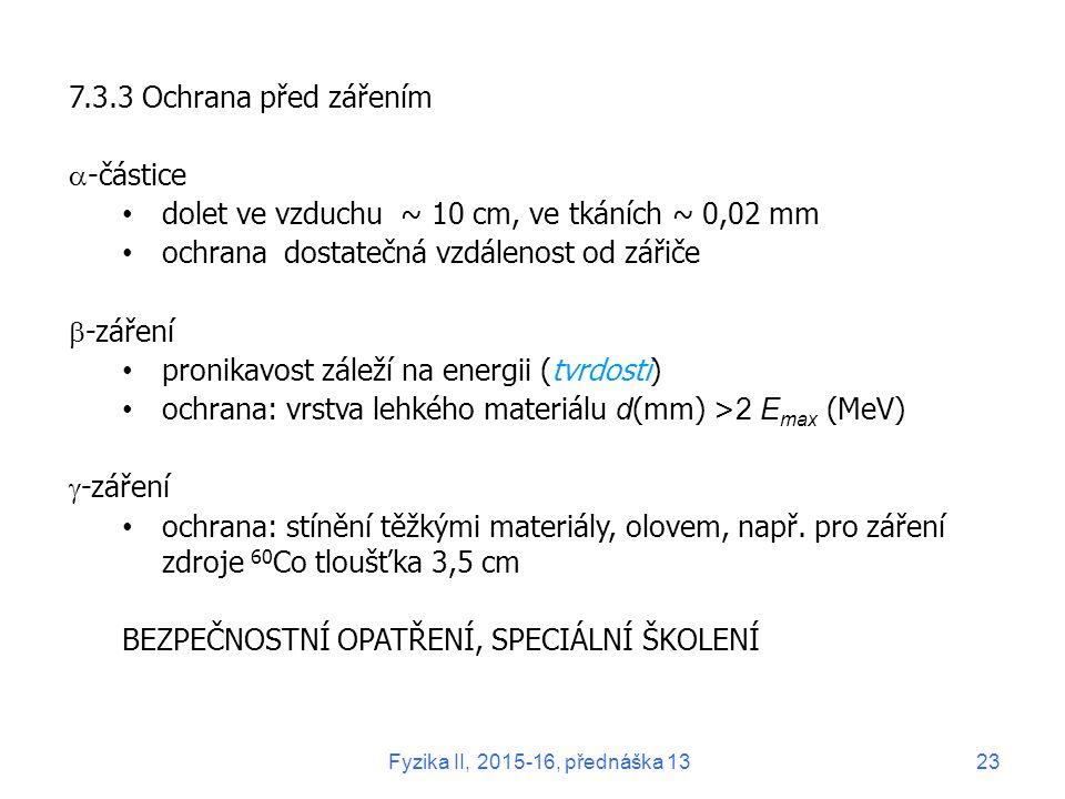 7.3.3 Ochrana před zářením  -částice dolet ve vzduchu ~ 10 cm, ve tkáních ~ 0,02 mm ochrana dostatečná vzdálenost od zářiče  -záření pronikavost záleží na energii (tvrdosti) ochrana: vrstva lehkého materiálu d (mm) > 2 E max (MeV)  -záření ochrana: stínění těžkými materiály, olovem, např.