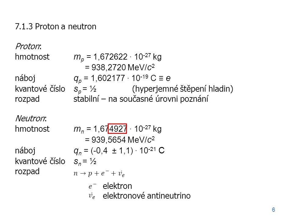 7.1.3 Proton a neutron Proton: hmotnost m p = 1,672622 ∙ 10 -27 kg = 938,2720 MeV/ c 2 náboj q p = 1,602177 ∙ 10 -19 C ≡ e kvantové číslo s p = ½ (hyperjemné štěpení hladin) rozpadstabilní – na současné úrovni poznání Neutron: hmotnost m n = 1,674927 ∙ 10 -27 kg = 939,5654 MeV/ c 2 náboj q n = (-0,4 ± 1,1) ∙ 10 -21 C kvantové číslo s n = ½ rozpad elektron elektronové antineutrino 6
