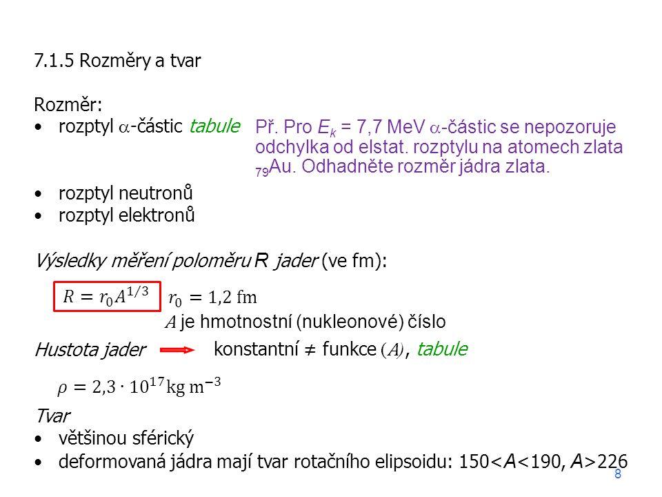 7.1.5 Rozměry a tvar Rozměr: rozptyl  -částic tabule rozptyl neutronů rozptyl elektronů Výsledky měření poloměru R jader (ve fm): Hustota jader Tvar