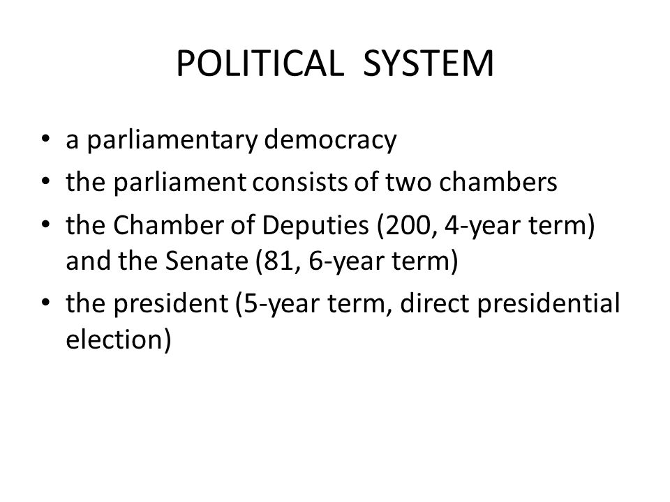 POLITICAL SYSTEM a parliamentary democracy the parliament consists of two chambers the Chamber of Deputies (200, 4-year term) and the Senate (81, 6-year term) the president (5-year term, direct presidential election)