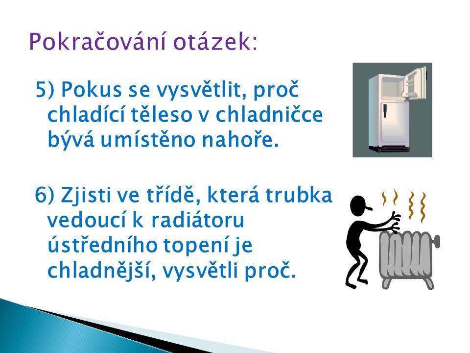 5) Pokus se vysvětlit, proč chladící těleso v chladničce bývá umístěno nahoře. 6) Zjisti ve třídě, která trubka vedoucí k radiátoru ústředního topení