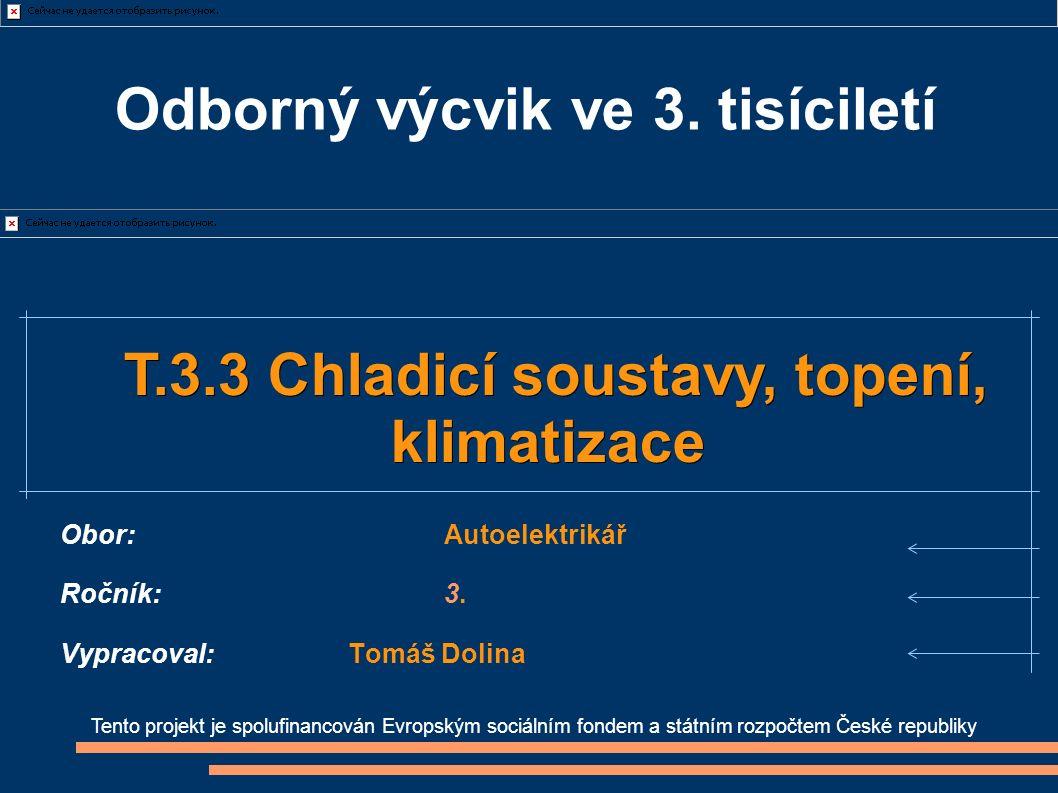 Tento projekt je spolufinancován Evropským sociálním fondem a státním rozpočtem České republiky T.3.3 Chladicí soustavy, topení, T.3.3 Chladicí soustavy, topení,klimatizace Obor:Autoelektrikář Ročník:3.