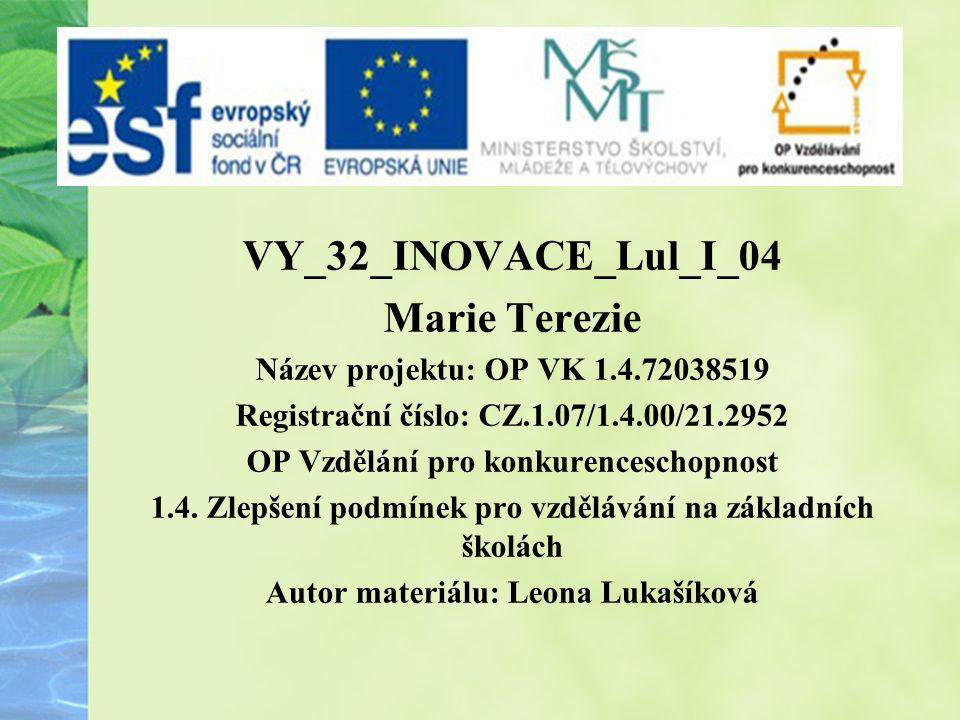 VY_32_INOVACE_Lul_I_04 Marie Terezie Název projektu: OP VK 1.4.72038519 Registrační číslo: CZ.1.07/1.4.00/21.2952 OP Vzdělání pro konkurenceschopnost