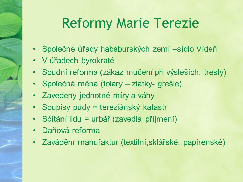 Reformy Marie Terezie Společné úřady habsburských zemí –sídlo Vídeň V úřadech byrokraté Soudní reforma (zákaz mučení při výsleších, tresty) Společná m